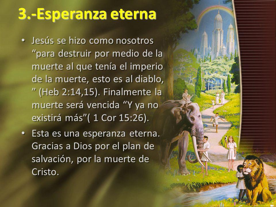 3.-Esperanza eterna Jesús se hizo como nosotros para destruir por medio de la muerte al que tenía el imperio de la muerte, esto es al diablo, (Heb 2:1