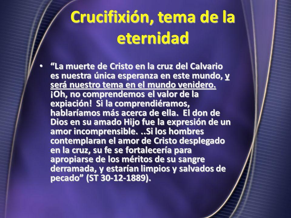 Crucifixión, tema de la eternidad La muerte de Cristo en la cruz del Calvario es nuestra única esperanza en este mundo, y será nuestro tema en el mund
