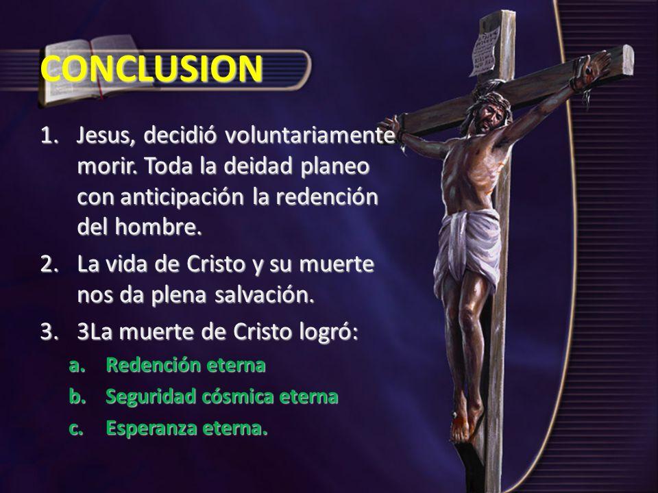 CONCLUSION 1.Jesus, decidió voluntariamente morir. Toda la deidad planeo con anticipación la redención del hombre. 2.La vida de Cristo y su muerte nos