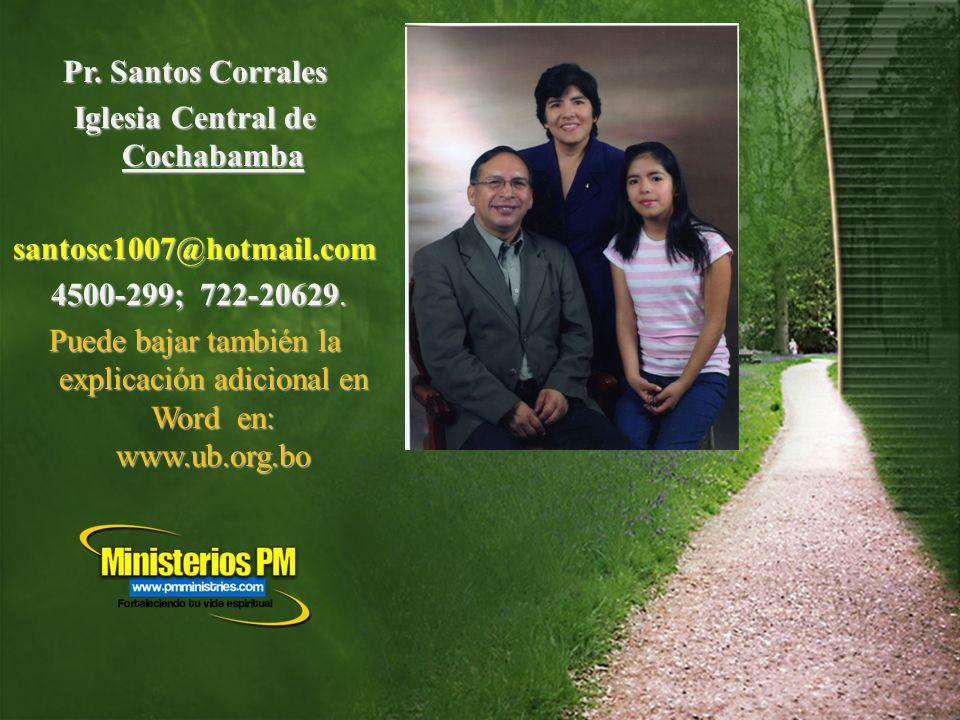 Pr. Santos Corrales Iglesia Central de Cochabamba santosc1007@hotmail.com 4500-299; 722-20629. 4500-299; 722-20629. Puede bajar también la explicación