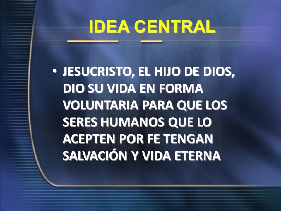 IDEA CENTRAL JESUCRISTO, EL HIJO DE DIOS, DIO SU VIDA EN FORMA VOLUNTARIA PARA QUE LOS SERES HUMANOS QUE LO ACEPTEN POR FE TENGAN SALVACIÓN Y VIDA ETE