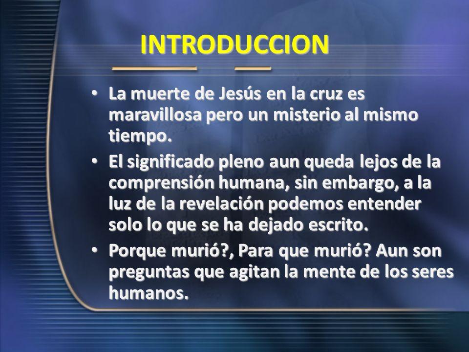 INTRODUCCION La muerte de Jesús en la cruz es maravillosa pero un misterio al mismo tiempo. La muerte de Jesús en la cruz es maravillosa pero un miste