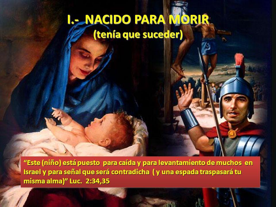 I.- NACIDO PARA MORIR (tenía que suceder) Este (niño) está puesto para caída y para levantamiento de muchos en Israel y para señal que será contradich