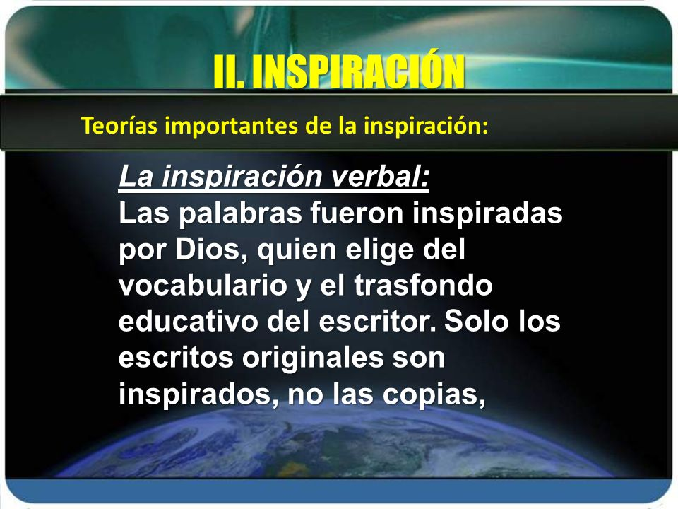 La inspiración verbal: Las palabras fueron inspiradas por Dios, quien elige del vocabulario y el trasfondo educativo del escritor. Solo los escritos o