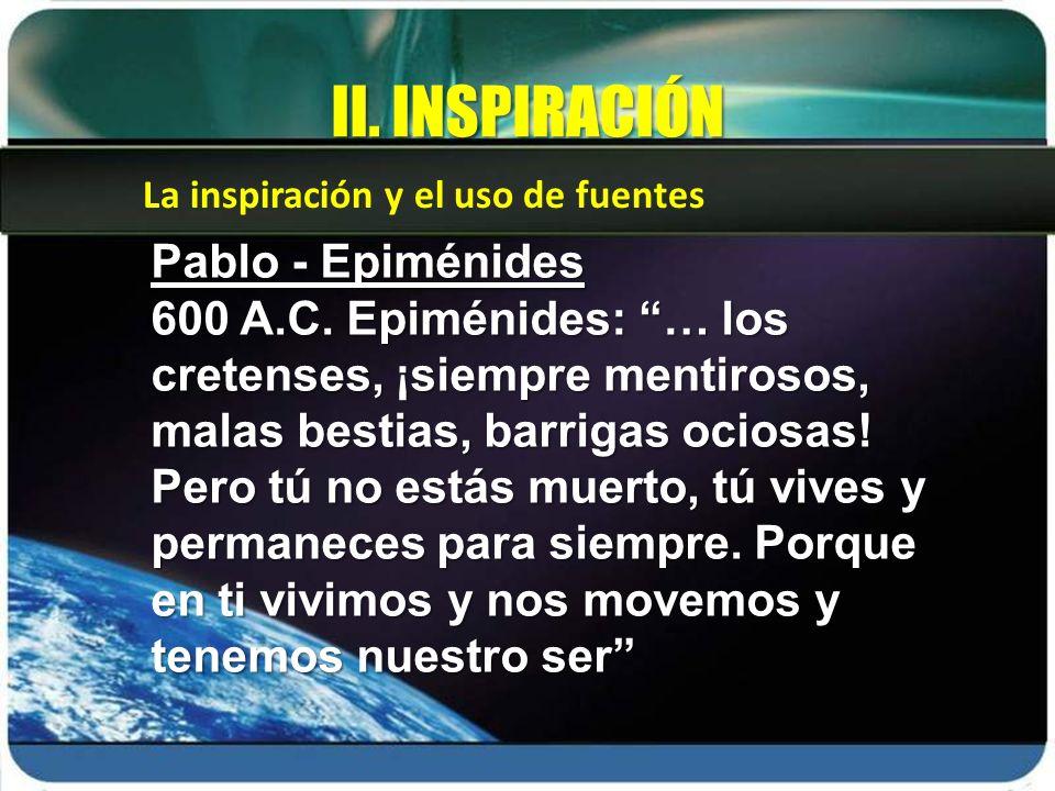 La inspiración y el uso de fuentes II. INSPIRACIÓN Pablo - Epiménides 600 A.C. Epiménides: … los cretenses, ¡siempre mentirosos, malas bestias, barrig