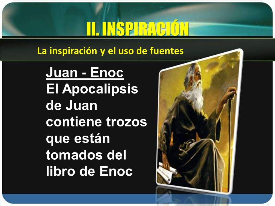 La inspiración y el uso de fuentes II. INSPIRACIÓN Juan - Enoc El Apocalipsis de Juan contiene trozos que están tomados del libro de Enoc