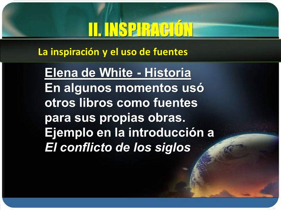 La inspiración y el uso de fuentes II. INSPIRACIÓN Elena de White - Historia En algunos momentos usó otros libros como fuentes para sus propias obras.