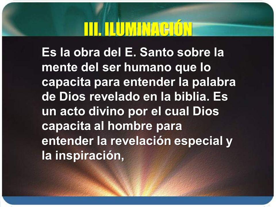 III. ILUMINACIÓN Es la obra del E. Santo sobre la mente del ser humano que lo capacita para entender la palabra de Dios revelado en la biblia. Es un a