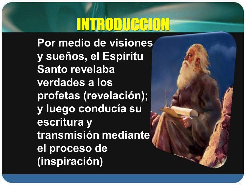 INTRODUCCION Por medio de visiones y sueños, el Espíritu Santo revelaba verdades a los profetas (revelación); y luego conducía su escritura y transmis