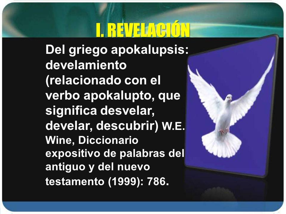 I. REVELACIÓN Del griego apokalupsis: develamiento (relacionado con el verbo apokalupto, que significa desvelar, develar, descubrir) W.E. Wine, Diccio