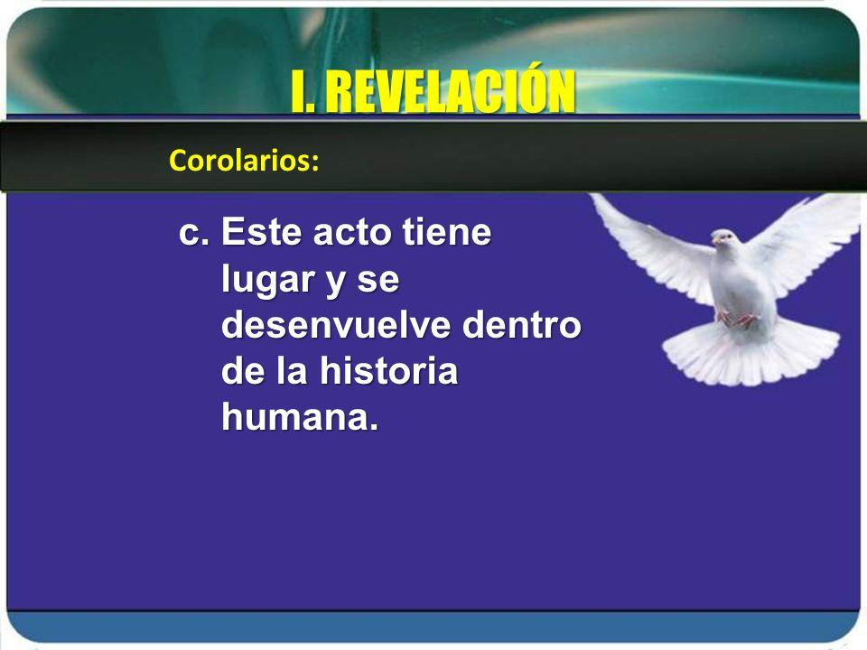I. REVELACIÓN c. Este acto tiene lugar y se desenvuelve dentro de la historia humana. Corolarios: