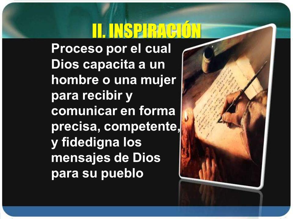 II. INSPIRACIÓN Proceso por el cual Dios capacita a un hombre o una mujer para recibir y comunicar en forma precisa, competente, y fidedigna los mensa