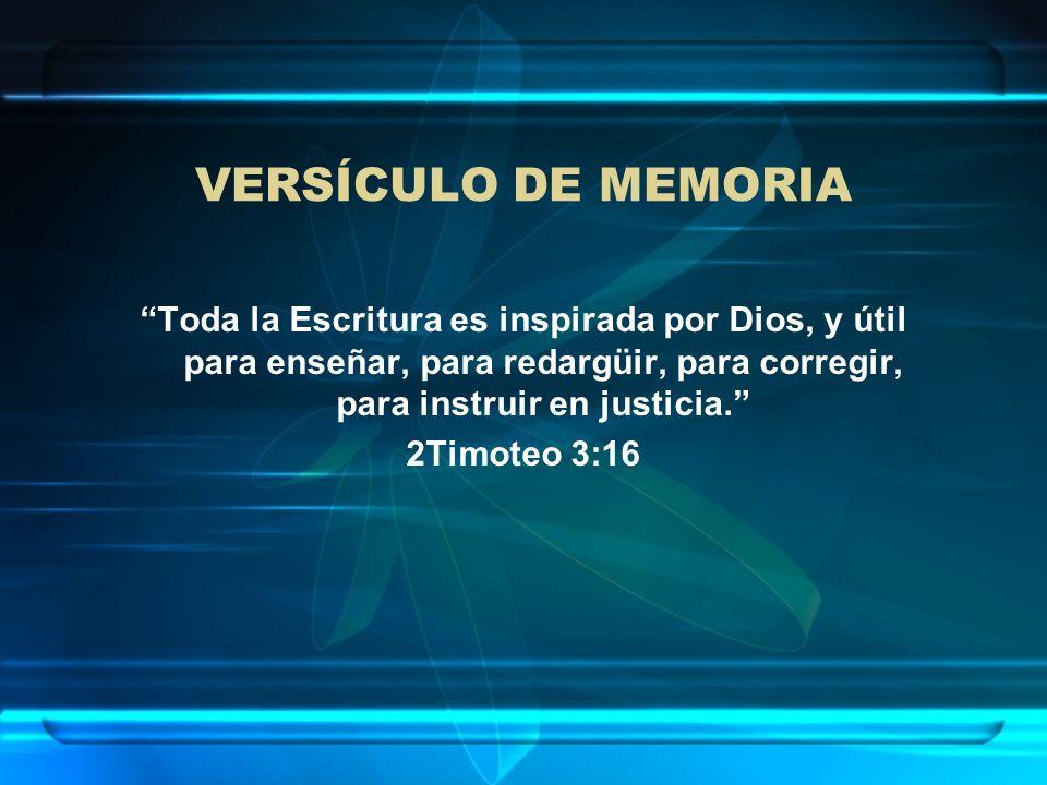 VERSÍCULO DE MEMORIA Toda la Escritura es inspirada por Dios, y útil para enseñar, para redargüir, para corregir, para instruir en justicia. 2Timoteo