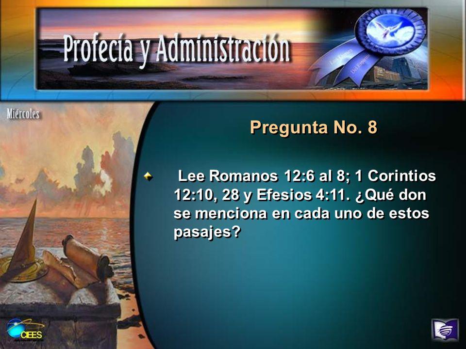 Pregunta No. 8 Lee Romanos 12:6 al 8; 1 Corintios 12:10, 28 y Efesios 4:11. ¿Qué don se menciona en cada uno de estos pasajes?
