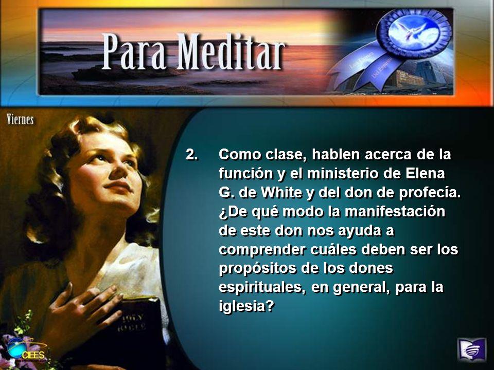 2.Como clase, hablen acerca de la función y el ministerio de Elena G. de White y del don de profecía. ¿De qué modo la manifestación de este don nos ay