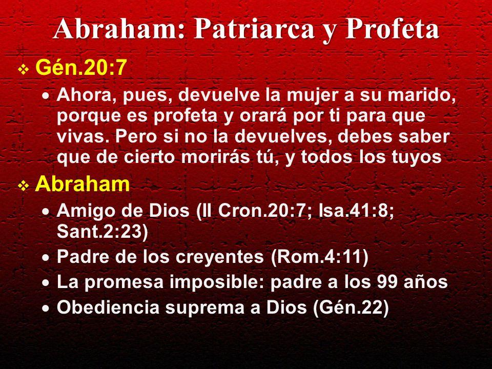Abraham: Patriarca y Profeta Gén.20:7 Ahora, pues, devuelve la mujer a su marido, porque es profeta y orará por ti para que vivas. Pero si no la devue