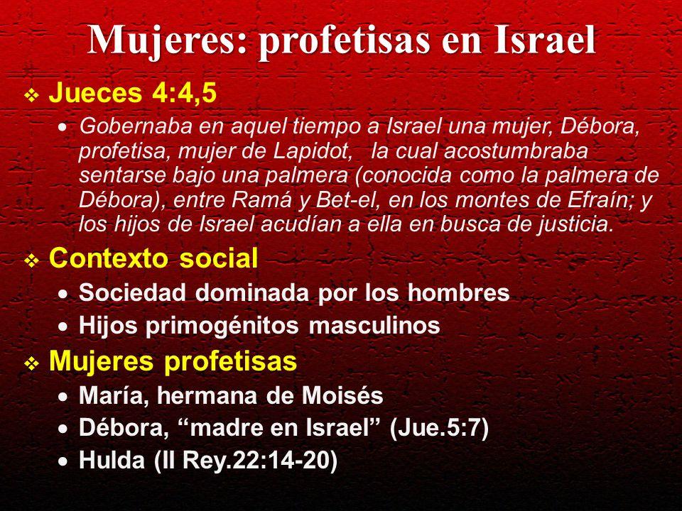 Mujeres: profetisas en Israel Jueces 4:4,5 Gobernaba en aquel tiempo a Israel una mujer, Débora, profetisa, mujer de Lapidot, la cual acostumbraba sen