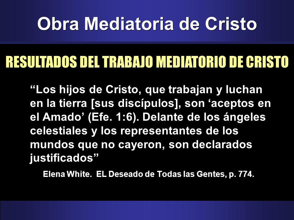 Obra Mediatoria de Cristo Los hijos de Cristo, que trabajan y luchan en la tierra [sus discípulos], son aceptos en el Amado (Efe. 1:6). Delante de los