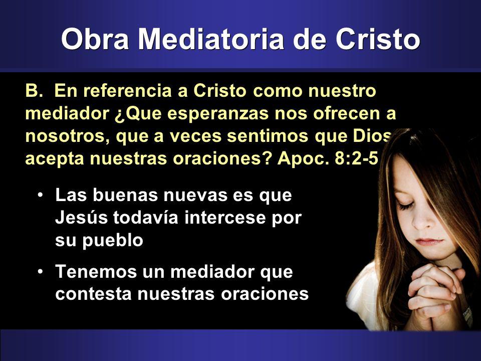 Obra Mediatoria de Cristo Las buenas nuevas es que Jesús todavía intercese por su pueblo Tenemos un mediador que contesta nuestras oraciones B. En ref