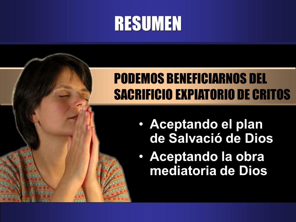RESUMEN PODEMOS BENEFICIARNOS DEL SACRIFICIO EXPIATORIO DE CRITOS Aceptando el plan de Salvació de Dios Aceptando la obra mediatoria de Dios