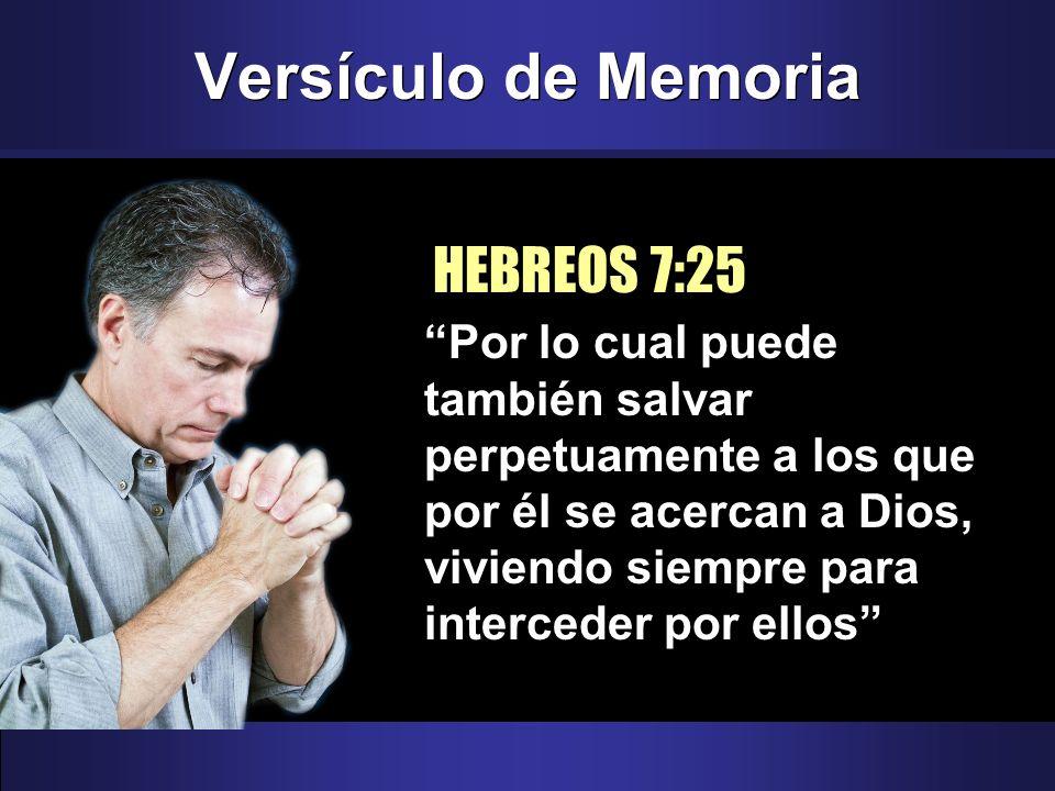 Versículo de Memoria HEBREOS 7:25 Por lo cual puede también salvar perpetuamente a los que por él se acercan a Dios, viviendo siempre para interceder