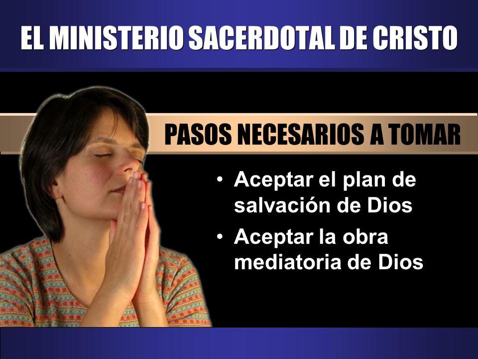 EL MINISTERIO SACERDOTAL DE CRISTO PASOS NECESARIOS A TOMAR Aceptar el plan de salvación de Dios Aceptar la obra mediatoria de Dios