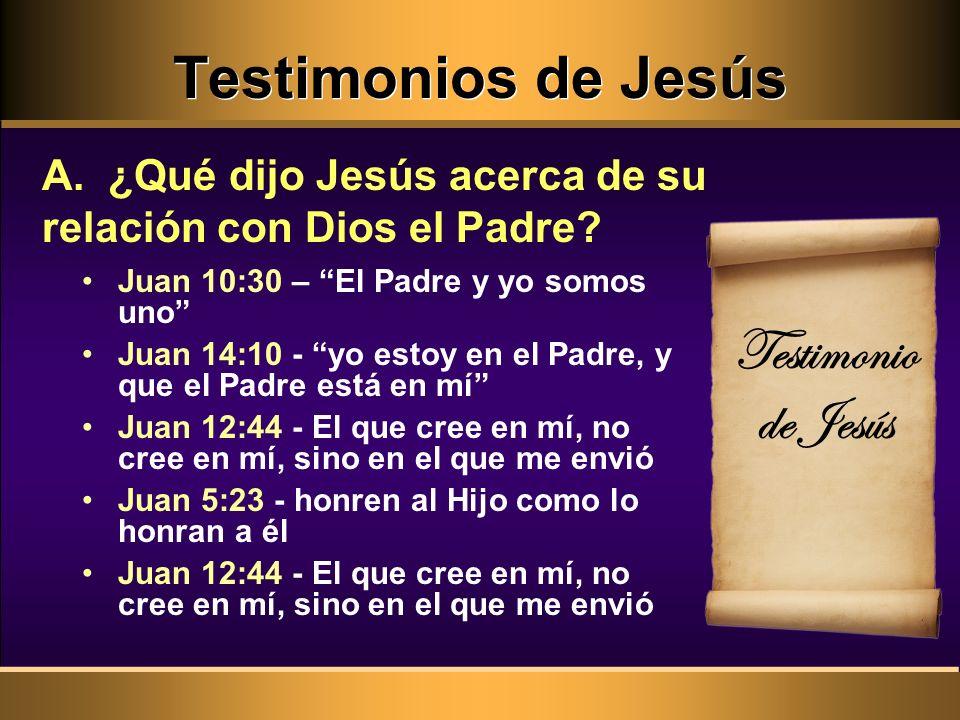 Testimonios de Jesús A. ¿Qué dijo Jesús acerca de su relación con Dios el Padre? Juan 10:30 – El Padre y yo somos uno Juan 14:10 - yo estoy en el Padr