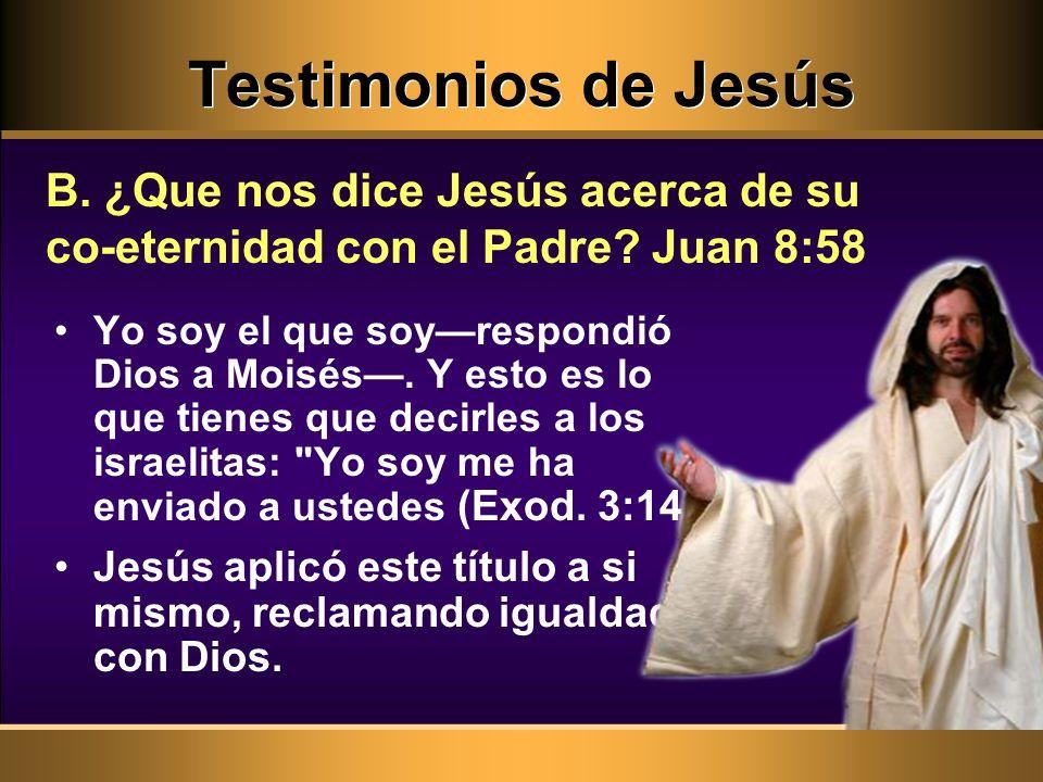 Testimonios de Jesús B. ¿Que nos dice Jesús acerca de su co-eternidad con el Padre? Juan 8:58 Yo soy el que soyrespondió Dios a Moisés. Y esto es lo q