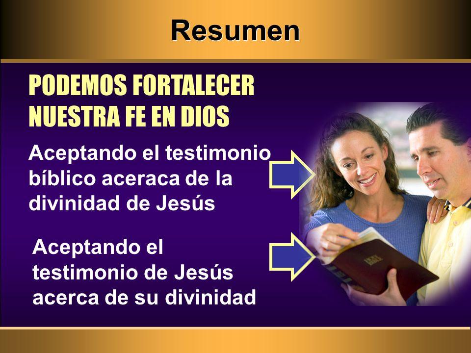 Resumen PODEMOS FORTALECER NUESTRA FE EN DIOS Aceptando el testimonio de Jesús acerca de su divinidad Aceptando el testimonio bíblico aceraca de la di