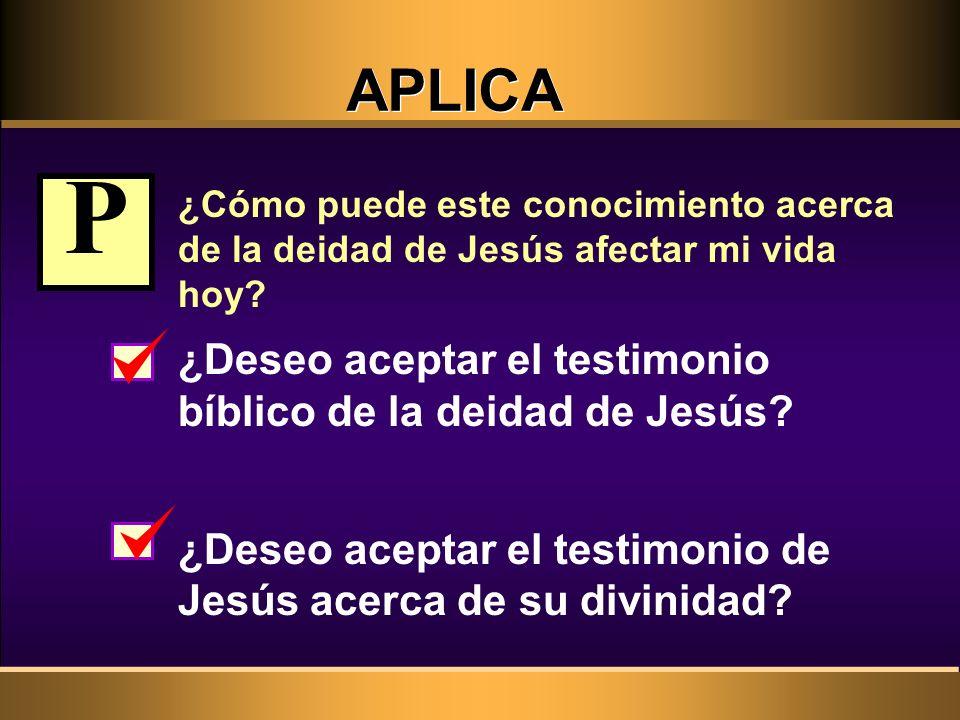 APLICA ¿Cómo puede este conocimiento acerca de la deidad de Jesús afectar mi vida hoy? ¿Deseo aceptar el testimonio bíblico de la deidad de Jesús? ¿De