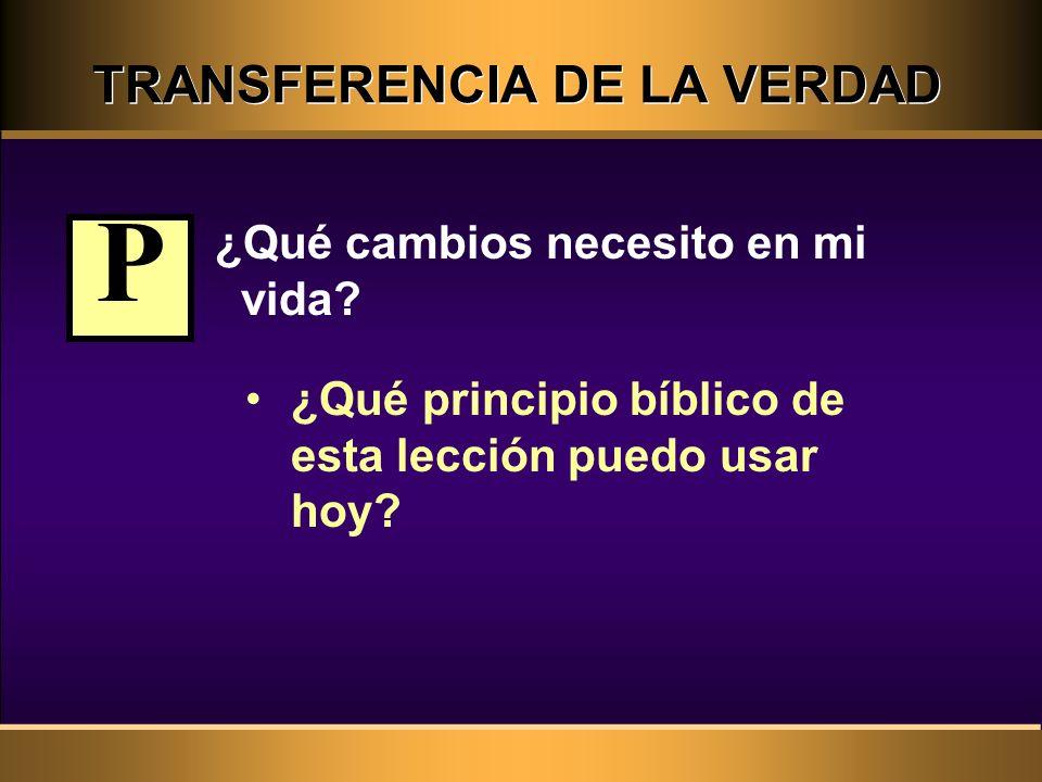 TRANSFERENCIA DE LA VERDAD ¿Qué cambios necesito en mi vida? ¿Qué principio bíblico de esta lección puedo usar hoy? P