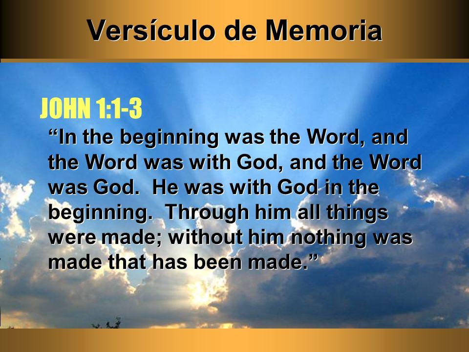 Versículo de Memoria In the beginning was the Word, and the Word was with God, and the Word was God. He was with God in the beginning. Through him all