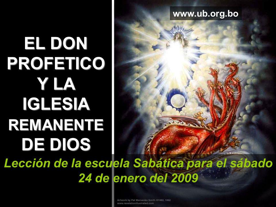 EL DON PROFETICO Y LA IGLESIA REMANENTE DE DIOS Lección de la escuela Sabática para el sábado 24 de enero del 2009 www.ub.org.bo