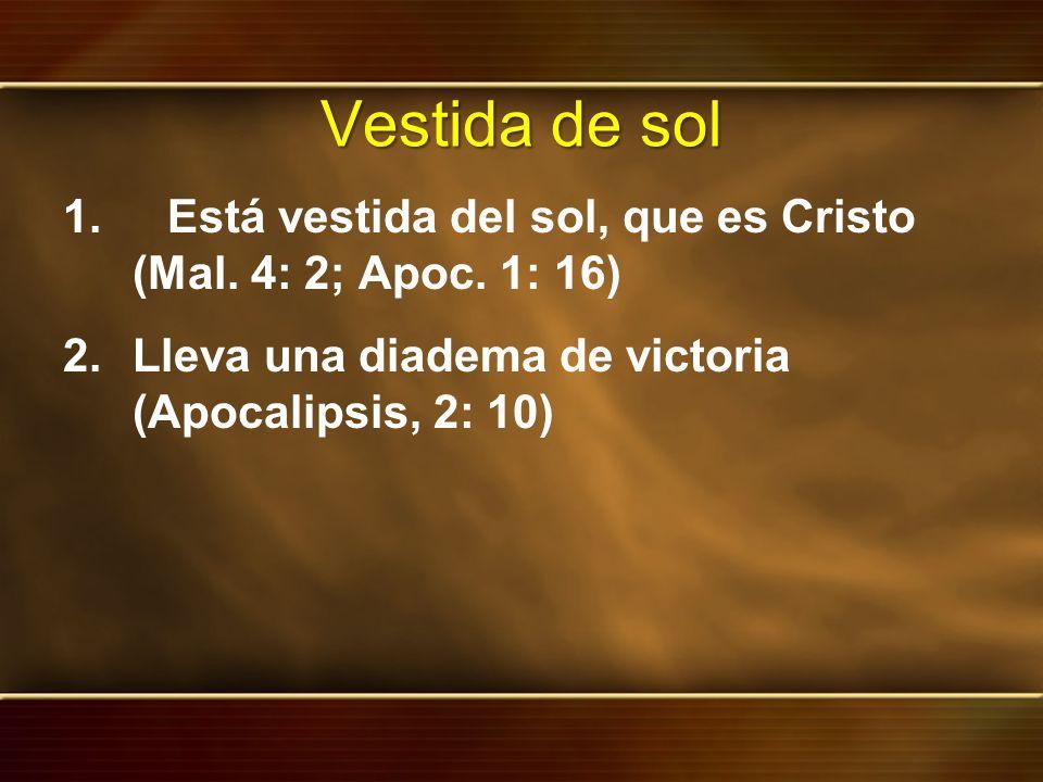 Vestida de sol 1.Está vestida del sol, que es Cristo (Mal. 4: 2; Apoc. 1: 16) 2.Lleva una diadema de victoria (Apocalipsis, 2: 10)