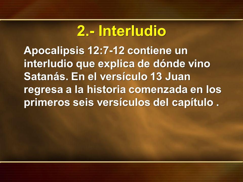 2.- Interludio Apocalipsis 12:7-12 contiene un interludio que explica de dónde vino Satanás. En el versículo 13 Juan regresa a la historia comenzada e