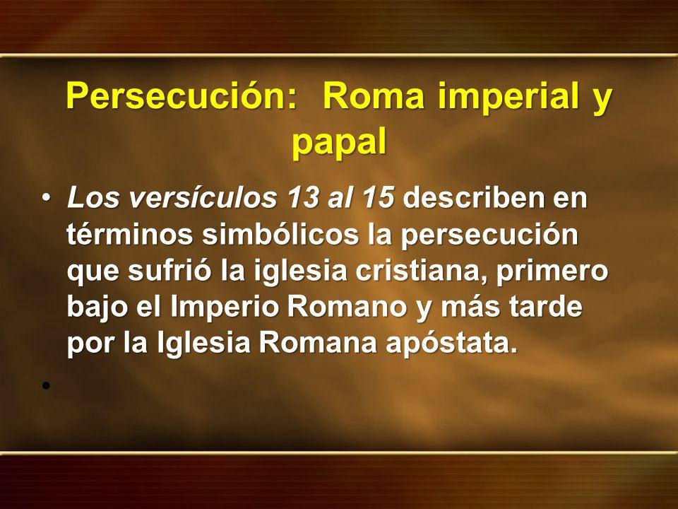 Persecución: Roma imperial y papal Los versículos 13 al 15 describen en términos simbólicos la persecución que sufrió la iglesia cristiana, primero ba