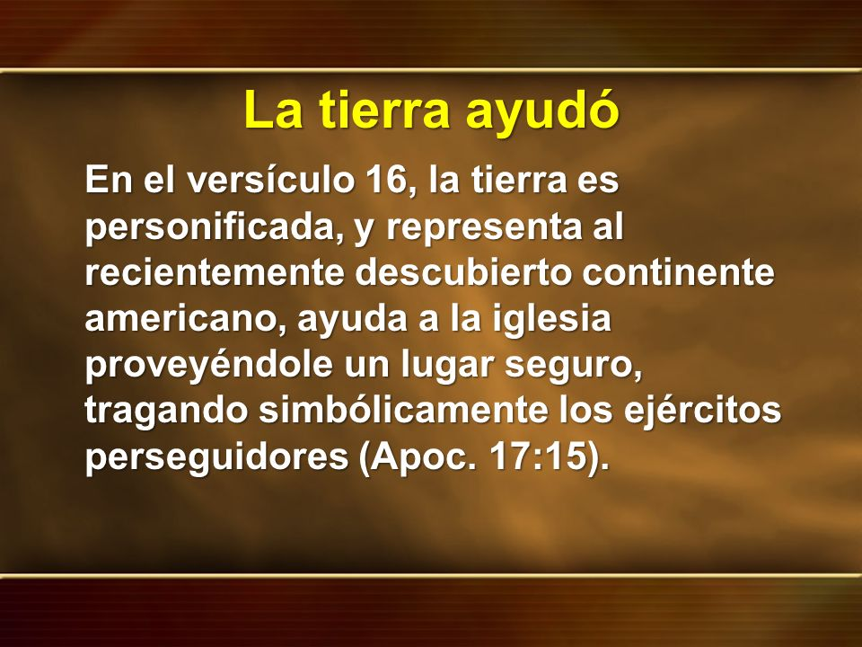 La tierra ayudó En el versículo 16, la tierra es personificada, y representa al recientemente descubierto continente americano, ayuda a la iglesia pro