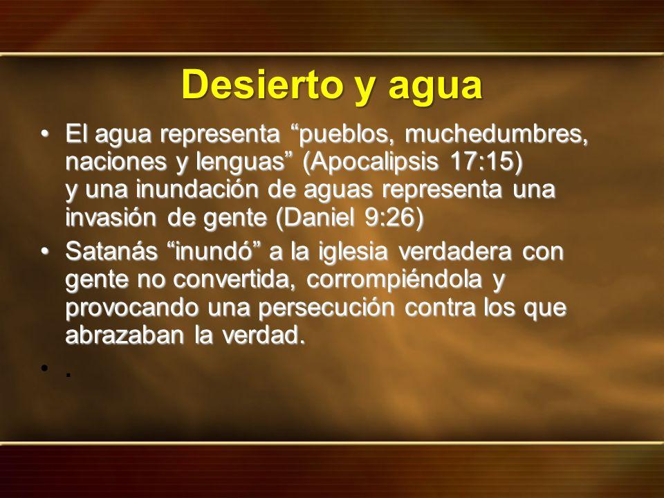 Desierto y agua El agua representa pueblos, muchedumbres, naciones y lenguas (Apocalipsis 17:15) y una inundación de aguas representa una invasión de