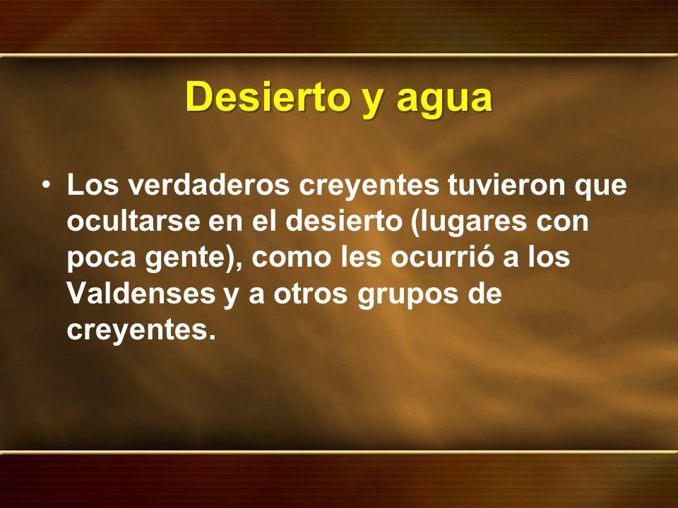 Desierto y agua Los verdaderos creyentes tuvieron que ocultarse en el desierto (lugares con poca gente), como les ocurrió a los Valdenses y a otros gr