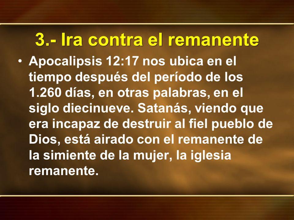 3.- Ira contra el remanente Apocalipsis 12:17 nos ubica en el tiempo después del período de los 1.260 días, en otras palabras, en el siglo diecinueve.