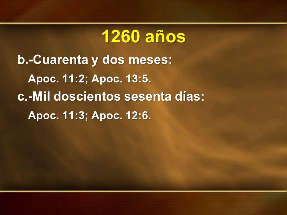 1260 años b.-Cuarenta y dos meses: Apoc. 11:2; Apoc. 13:5. c.-Mil doscientos sesenta días: Apoc. 11:3; Apoc. 12:6.