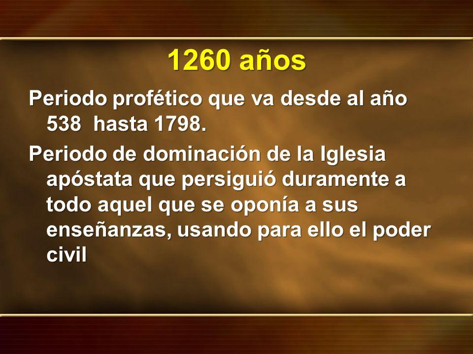 1260 años Periodo profético que va desde al año 538 hasta 1798. Periodo de dominación de la Iglesia apóstata que persiguió duramente a todo aquel que