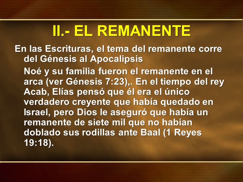 II.- EL REMANENTE En las Escrituras, el tema del remanente corre del Génesis al Apocalipsis Noé y su familia fueron el remanente en el arca (ver Génes