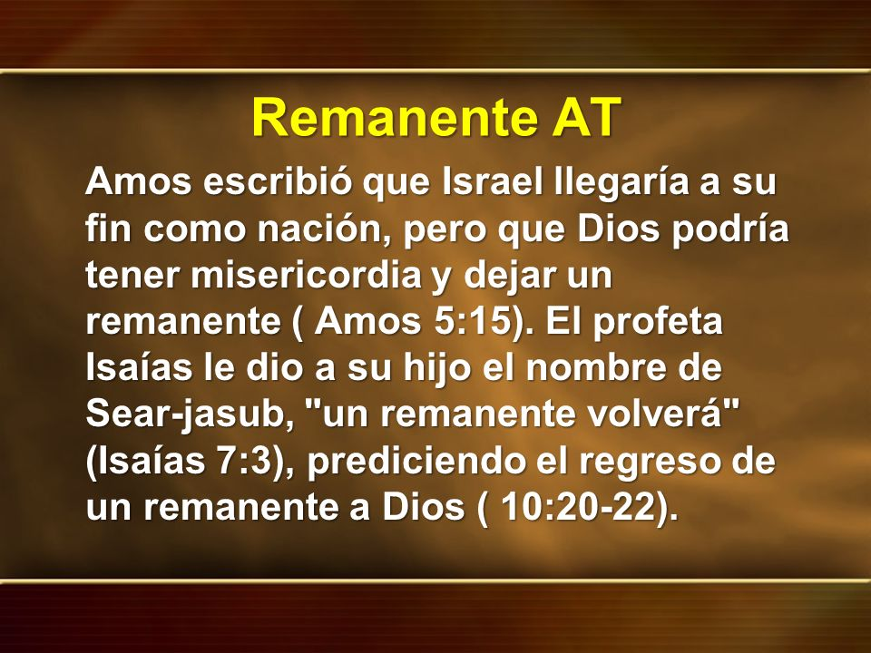 Remanente AT Amos escribió que Israel llegaría a su fin como nación, pero que Dios podría tener misericordia y dejar un remanente ( Amos 5:15). El pro