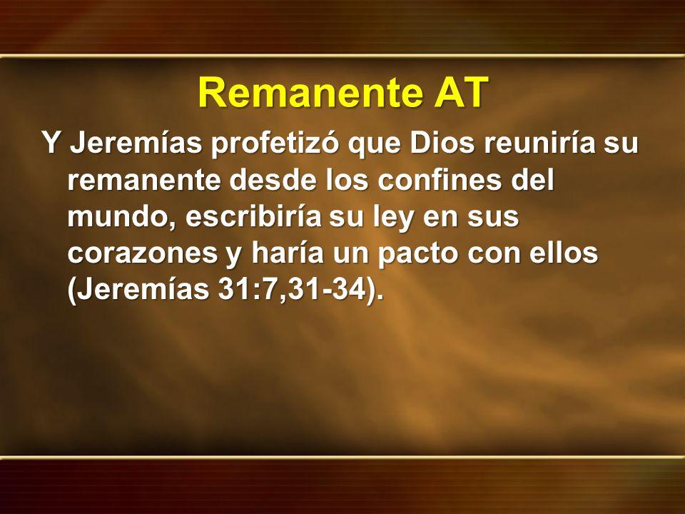 Remanente AT Y Jeremías profetizó que Dios reuniría su remanente desde los confines del mundo, escribiría su ley en sus corazones y haría un pacto con