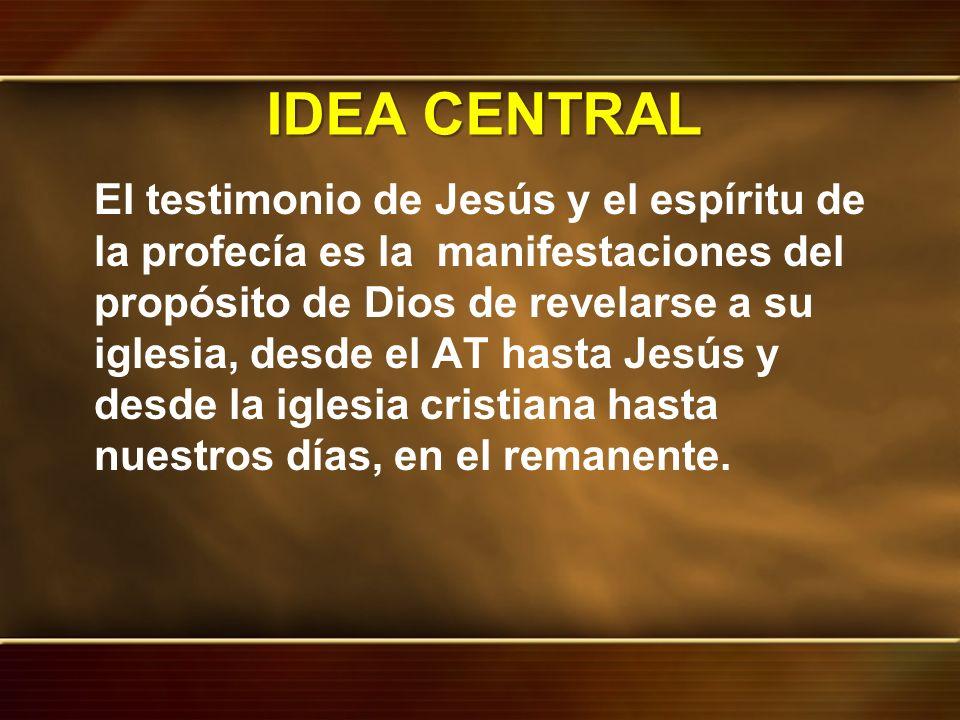 IDEA CENTRAL El testimonio de Jesús y el espíritu de la profecía es la manifestaciones del propósito de Dios de revelarse a su iglesia, desde el AT ha