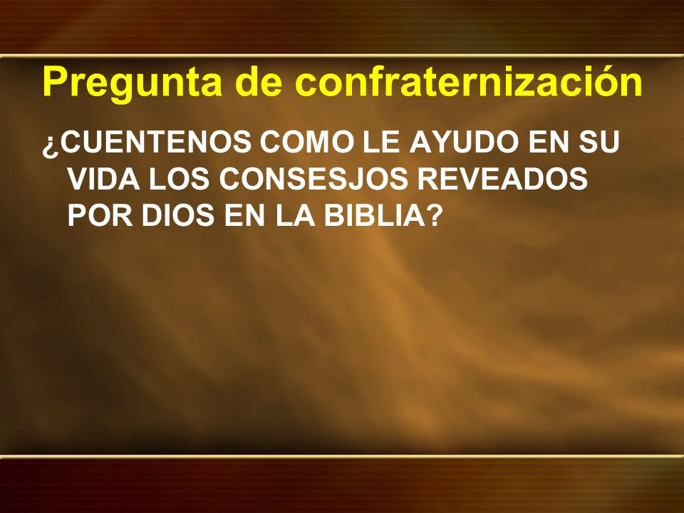 Pregunta de confraternización ¿CUENTENOS COMO LE AYUDO EN SU VIDA LOS CONSESJOS REVEADOS POR DIOS EN LA BIBLIA?