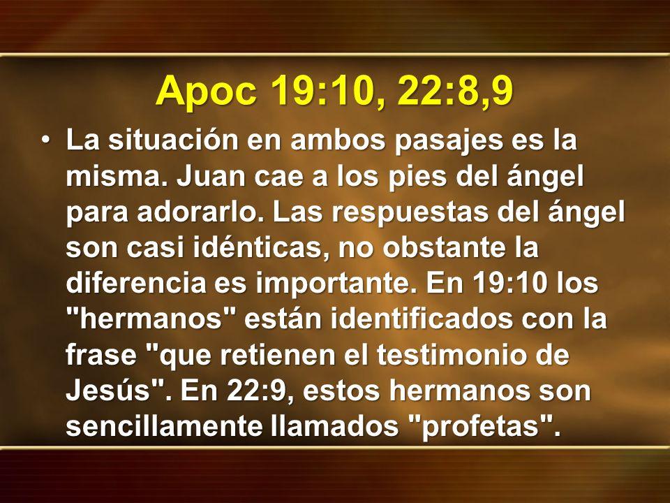Apoc 19:10, 22:8,9 La situación en ambos pasajes es la misma. Juan cae a los pies del ángel para adorarlo. Las respuestas del ángel son casi idénticas