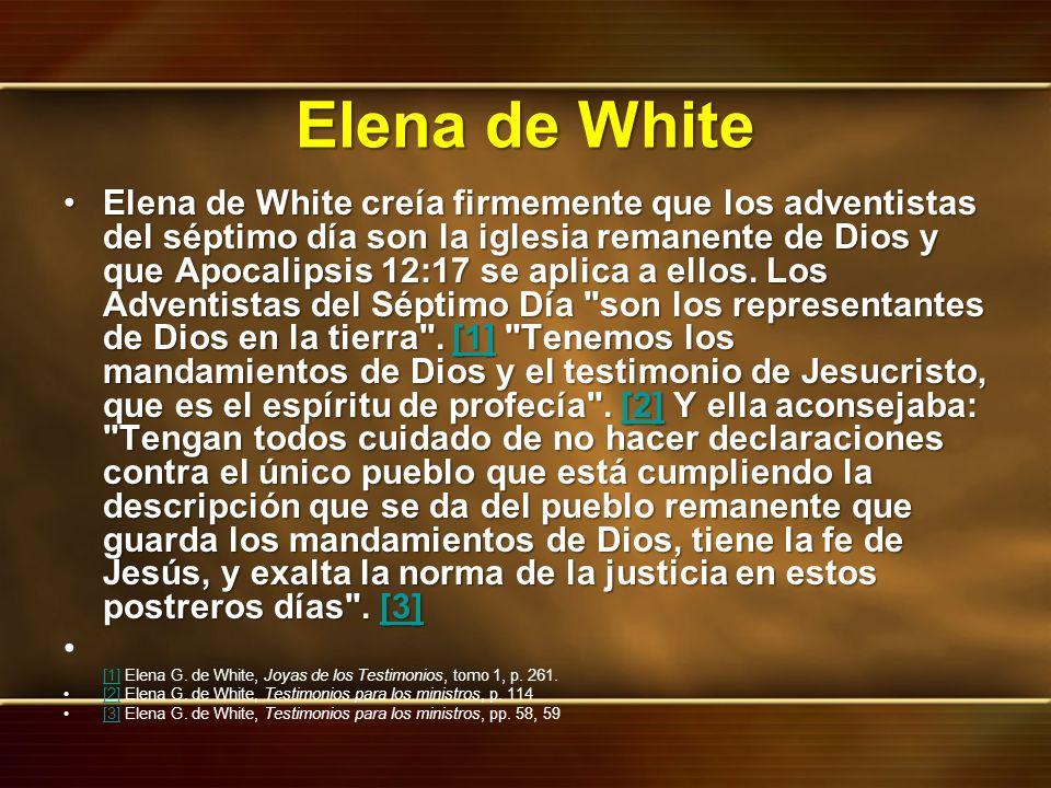 Elena de White Elena de White creía firmemente que los adventistas del séptimo día son la iglesia remanente de Dios y que Apocalipsis 12:17 se aplica