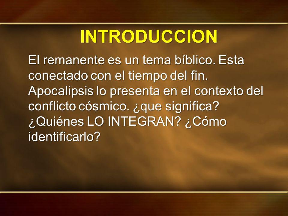 INTRODUCCION El remanente es un tema bíblico. Esta conectado con el tiempo del fin. Apocalipsis lo presenta en el contexto del conflicto cósmico. ¿que